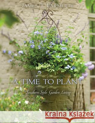 A Time to Plant: Southern-Style Garden Living James T. Farmer 9781423623465