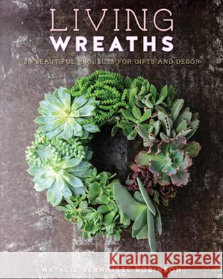 Living Wreaths: 20 Beautiful Projects for Gift and Decor Natalie Bernhisel-Robinson Natalie Burnheisel-Robinson Susan Barnson Hayward 9781423632641