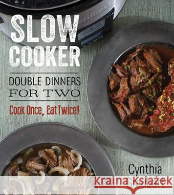Slow Cooker Double Dinners for Two: Cook Once, Eat Twice! Cynthia Stevens Graubart 9781423636250