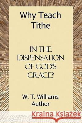 Why Teach Tithe in the Dispensation of God's Grace? W. T. Williams 9781424195459