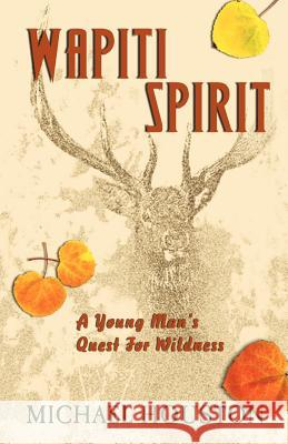 Wapiti Spirit: A Young Man's Quest for Wildness Michael Houston 9781425100322
