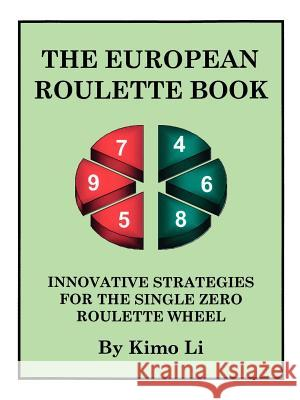The European Roulette Book: Innovative Strategies for the Single Zero Roulette Wheel Kimo Li 9781425110222