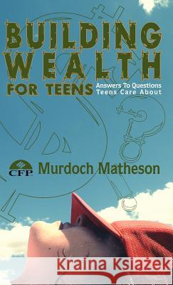 Building Wealth for Teens: Answers to Questions Teens Care about Murdoch Matheso 9781425123581