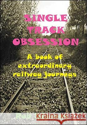 Single Track Obsession: A Book of Extraordinary Railway Journeys Rob Sissons 9781425162399