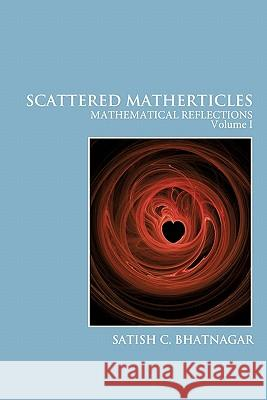 Scattered Matherticles: Mathematical Reflections Volume I Satish C. Bhatnagar 9781425172473