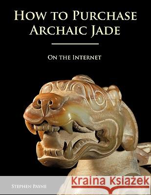 How to Purchase Archaic Jade : On the Internet Stephen Payne 9781425191023