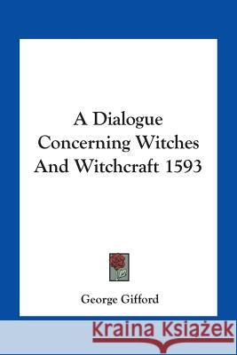 A Dialogue Concerning Witches And Witchcraft 1593 George Gifford 9781425301231 Kessinger Publishing Co