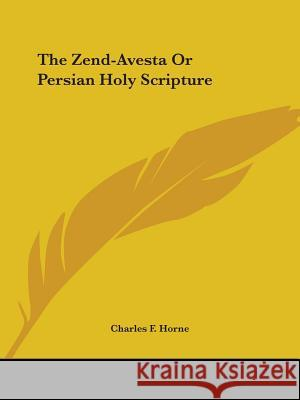 The Zend-Avesta or Persian Holy Scripture Charles F. Horne 9781425328788