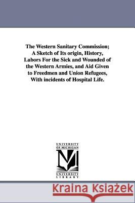 The Western Sanitary Commission; A Sketch of Its Origin, History, Labors for the Sick and Wounded of the Western Armies, and Aid Given to Freedmen and Jacob Gilbert [Forman 9781425511753