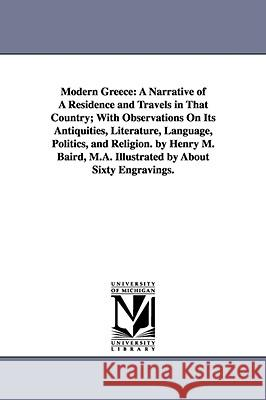 Modern Greece: A Narrative of a Residence and Travels in That Country; With Observations on Its Antiquities, Literature, Language, Po Henry Martyn Baird 9781425540852