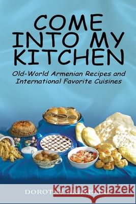 Come Into My Kitchen: Old-World Armenian Recipes and International Favorite Cuisines Dorothy Arakelian 9781425710071