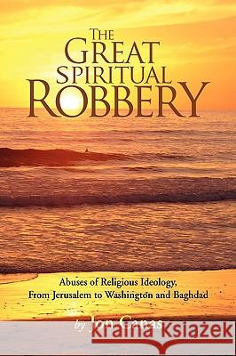 The Great Spiritual Robbery : Abuses of Religious Ideology, from Jerusalem to Washington and Baghdad Jon Canas 9781425725204 Xlibris Corporation