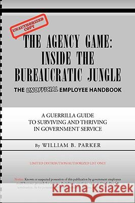 The Agency Game: Inside the Bureaucratic Jungle William B. Parker 9781425743635