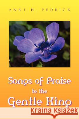 Songs of Praise to the Gentle King Anne H. Pedrick 9781425747107