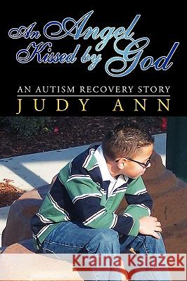 An Angel Kissed by God: An Autism Recovery Story Judy Ann 9781425749576