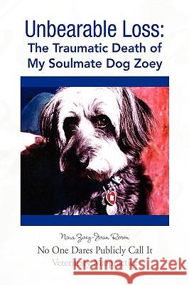 Unbearable Loss: The Traumatic Death of My Soulmate Dog Zoey Nina Zoey-Joan Rosen 9781425782511