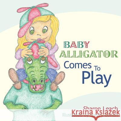 Baby Alligator Comes to Play Sharon Leach Sherry Cowan 9781425904128