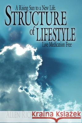 Structure of Lifestyle: A Rising Sun to a New Life. Live Medication Free Allen Richman 9781425912697