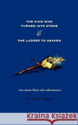 The King Who Turned Into Stone and the Ladder to Heaven Nidila Nguyen Nghiep Nguyen 9781425914837
