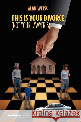 This Is Your Divorce (Not Your Lawyer's) : How You Can Save Yourself Thousands of Dollars by Reading a Simple Book Alan Weiss 9781425915261