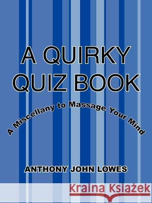 A Quirky Quiz Book: A Miscellany to Massage Your Mind Anthony John Lowes 9781425916886
