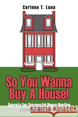 So You Wanna Buy a House!: Secrets for Successful House Hunting Corinne T. Luna 9781425919634