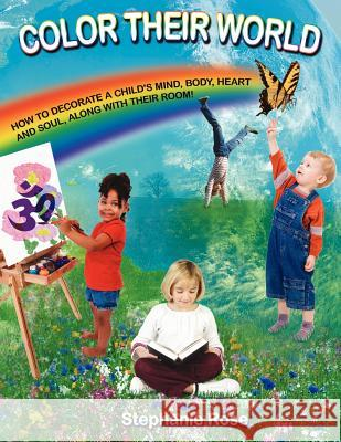 Color Their World: How to Decorate a Child's Mind, Body, Heart and Soul, Along with Their Room! Stephanie Rose 9781425919719