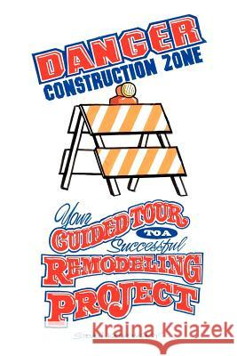 Danger Construction Zone: Your Guided Tour to a Successful Remodeling Project Steven Katkowsky 9781425920067