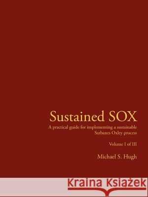Sustained Sox: A Practical Guide for Implementing a Sustainable Sarbanes Oxley Process Volume I of III Michael S. Hugh 9781425924836