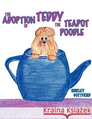The Adoption of Teddy the Teapot Poodle Shirley Gottfried Ellie Roose 9781425929404