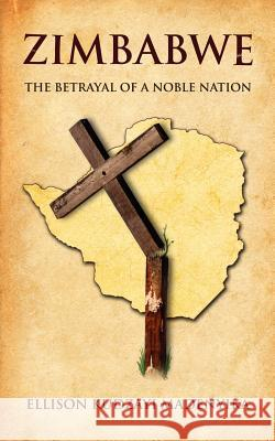 Zimbabwe: The Betrayal of a Noble Nation Ellison Kudzayi Madenyika Ellison Madenyika 9781425936525