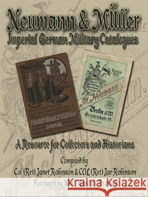 Neumann & Muller Imperial German Military Catalogues : A Resource for Collectors and Historians Janet Robinson Joe Robinson 9781425938765
