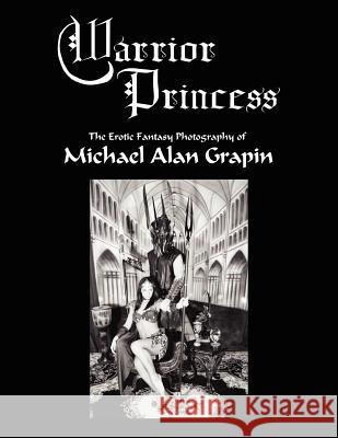 Warrior Princess : The Erotic Fantasy Photography of Michael Alan Grapin Michael Alan Grapin 9781425941208