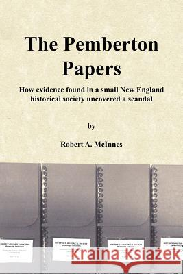 The Pemberton Papers : How Evidence Found in a Small New England Historical Society Uncovered a Scandal Robert A. McInnes 9781425942403