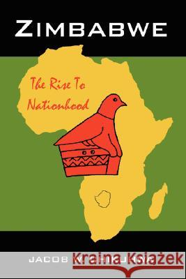 Zimbabwe: The Rise to Nationhood Jacob W. Chikuhwa 9781425948658