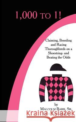 1,000 to 1!: Claiming, Breeding and Racing Thoroughbreds on a Shoestring-And Beating the Odds Malcolm Bar Tom Ardies 9781425955830