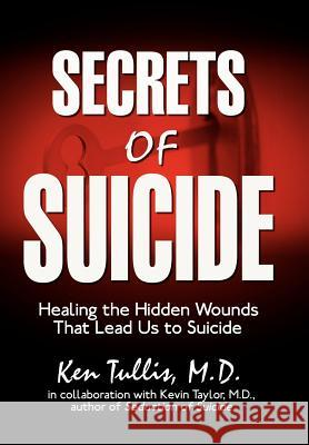 Secrets of Suicide: Healing the Hidden Wounds That Lead Us to Suicide Ken Tulli 9781425956219