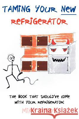Taming Your New Refrigerator: The Book That Should've Come with Your Refrigerator! Mike Dobos 9781425956868
