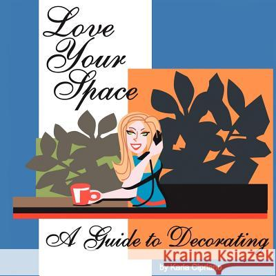 Love Your Space!: A Guide to Decorating Karla Cipriano 9781425961527