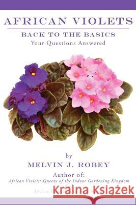 African Violets Back to the Basics : Your Questions Answered Melvin J. Robey 9781425962012