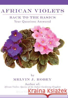 African Violets Back to the Basics : Your Questions Answered Melvin J. Robey 9781425962104