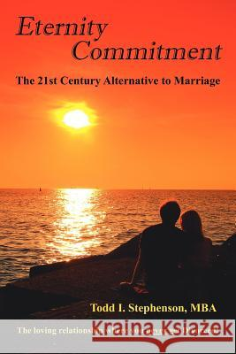 Eternity Commitment : The 21st Century Alternative to Marriage: The Loving Relationship Where You Never Get Divorced! Todd I. Stephenson 9781425967666