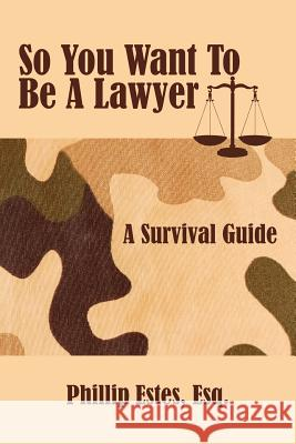 So You Want to Be a Lawyer: A Survival Guide Phillip Estes 9781425971700