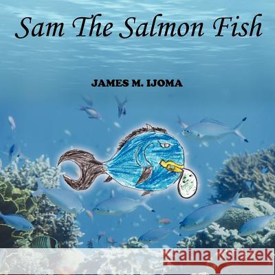 Sam The Salmon Fish James M. Ijoma 9781425974008