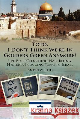 Toto, I Don't Think We're In Golders Green Anymore! : Five Butt-Clenching-Nail-Biting-Hysteria-Inducing Years in Israel Andrew Reid 9781425978525