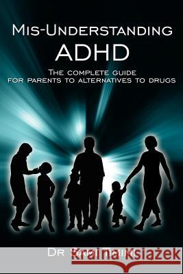 MIS-Understanding ADHD: The Complete Guide for Parents to Alternatives to Drugs Dr Sami Timimi 9781425988296