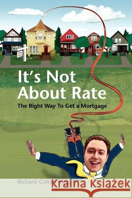 It's Not about Rate: The Right Way to Get a Mortgage Richard Cohen 9781425991784