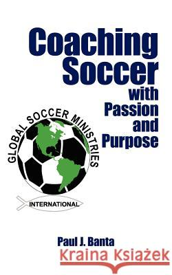 Coaching Soccer with Passion and Purpose Paul J. Banta 9781425994099