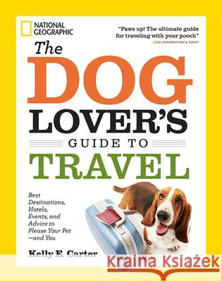 The Dog Lover's Guide to Travel: Best Destinations, Hotels, Events, and Advice to Please Your Pet - And You Kelly Carter 9781426212765