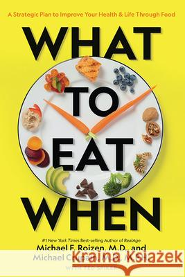 What to Eat When: A Strategic Plan to Improve Your Health and Life Through Food Michael F., M.D. Roizen Michael Crupain Ted Spiker 9781426220869 National Geographic Society